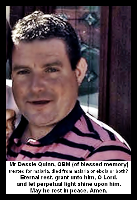 Mr Dessie Quinn, OBM (of blessed memory) treated for malaria, died from malaria ebola or both? Eternal rest, grant unto him, O Lord, and let perpetual light shine upon him. May he rest in peace. Amen.