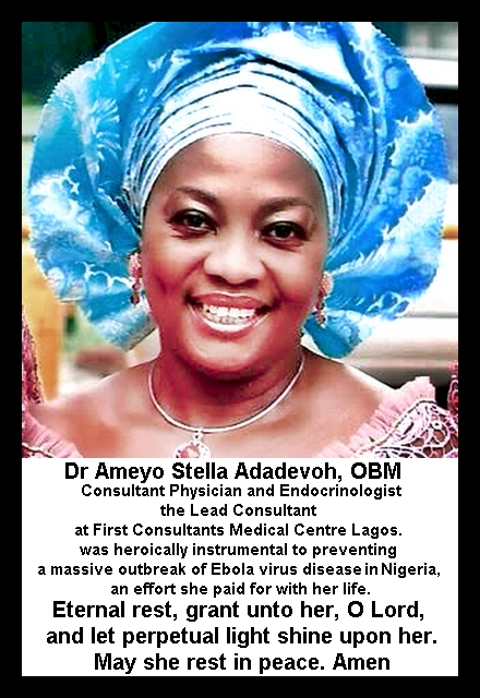 Dr Ameyo Stella Adadevoh, OBM (of blessed memory) Consultant Physician and Endocrinologist, the Lead Consultant at First Consultants Medical Centre Lagos. was heroically instrumental to preventing a massive outbreak of Ebola virus diseasein Nigeria, an effort she paid for with her life. Eternal rest, grant unto her, O Lord, and let perpetual light shine upon her. May she rest in peace. Amen