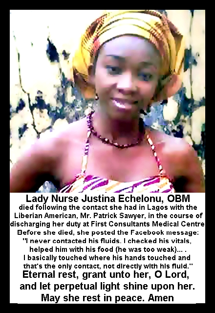 "Lady Nurse Justina Echelonu, OBM (of blessed memory) died following the contact she had in Lagos with the Liberian American, Mr. Patrick Sawyer, in the course of discharging her duty at First Consultants Medical Centre. Before she died, she posted the Facebook message: ""I never contacted his fluids. I checked his vitals, helped him with his food (he was too weak)... . I basically touched where his hands touched and that's the only contact, not directly with his fluid."" Eternal rest, grant unto her, O Lord, and let perpetual light shine upon her. May she rest in peace. Amen"